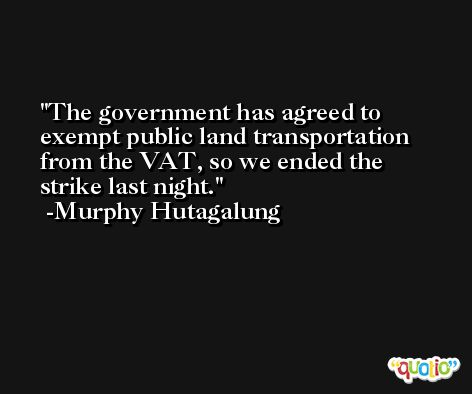 The government has agreed to exempt public land transportation from the VAT, so we ended the strike last night. -Murphy Hutagalung