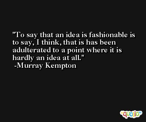 To say that an idea is fashionable is to say, I think, that is has been adulterated to a point where it is hardly an idea at all. -Murray Kempton