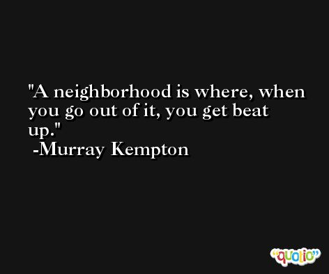 A neighborhood is where, when you go out of it, you get beat up. -Murray Kempton