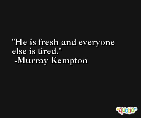 He is fresh and everyone else is tired. -Murray Kempton