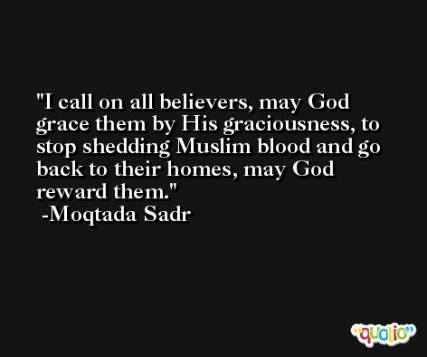 I call on all believers, may God grace them by His graciousness, to stop shedding Muslim blood and go back to their homes, may God reward them. -Moqtada Sadr