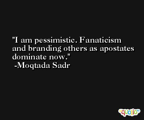 I am pessimistic. Fanaticism and branding others as apostates dominate now. -Moqtada Sadr