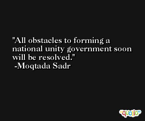 All obstacles to forming a national unity government soon will be resolved. -Moqtada Sadr