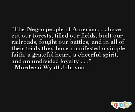 The Negro people of America . . . have cut our forests, tilled our fields, built our railroads, fought our battles, and in all of their trials they have manifested a simple faith, a grateful heart, a cheerful spirit, and an undivided loyalty . . . -Mordecai Wyatt Johnson