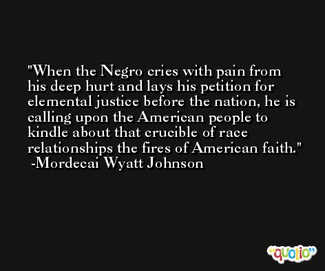 When the Negro cries with pain from his deep hurt and lays his petition for elemental justice before the nation, he is calling upon the American people to kindle about that crucible of race relationships the fires of American faith. -Mordecai Wyatt Johnson