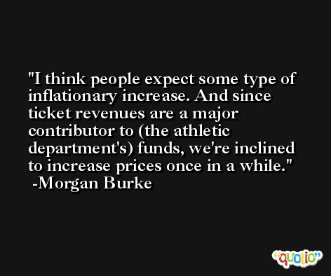 I think people expect some type of inflationary increase. And since ticket revenues are a major contributor to (the athletic department's) funds, we're inclined to increase prices once in a while. -Morgan Burke