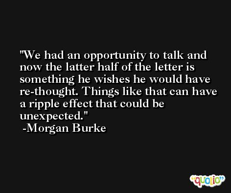 We had an opportunity to talk and now the latter half of the letter is something he wishes he would have re-thought. Things like that can have a ripple effect that could be unexpected. -Morgan Burke