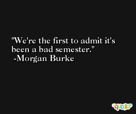 We're the first to admit it's been a bad semester. -Morgan Burke