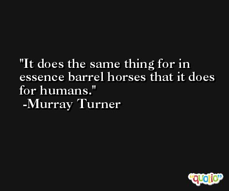 It does the same thing for in essence barrel horses that it does for humans. -Murray Turner
