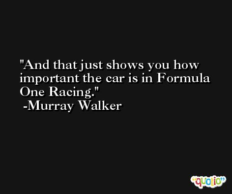 And that just shows you how important the car is in Formula One Racing. -Murray Walker