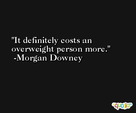 It definitely costs an overweight person more. -Morgan Downey