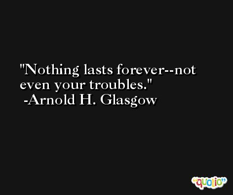 Nothing lasts forever--not even your troubles. -Arnold H. Glasgow