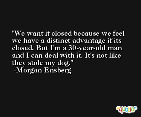 We want it closed because we feel we have a distinct advantage if its closed. But I'm a 30-year-old man and I can deal with it. It's not like they stole my dog. -Morgan Ensberg