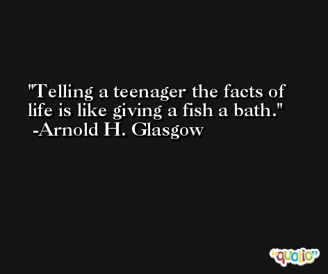 Telling a teenager the facts of life is like giving a fish a bath. -Arnold H. Glasgow