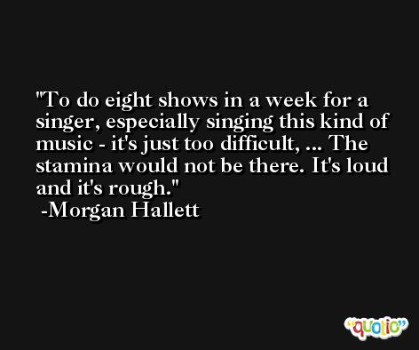 To do eight shows in a week for a singer, especially singing this kind of music - it's just too difficult, ... The stamina would not be there. It's loud and it's rough. -Morgan Hallett