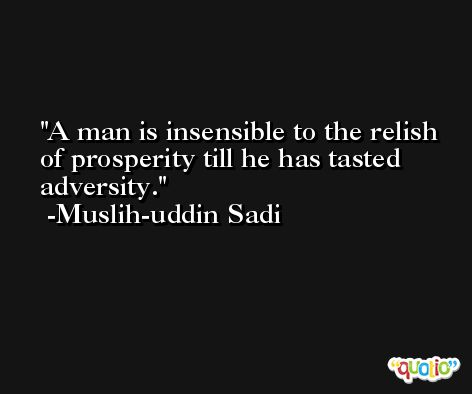 A man is insensible to the relish of prosperity till he has tasted adversity. -Muslih-uddin Sadi