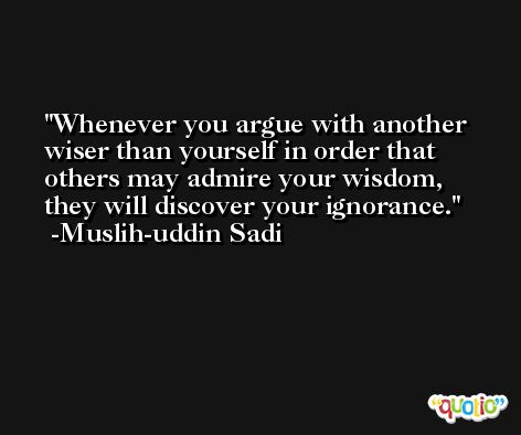 Whenever you argue with another wiser than yourself in order that others may admire your wisdom, they will discover your ignorance. -Muslih-uddin Sadi