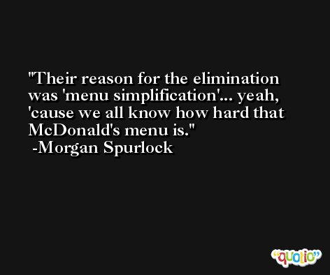 Their reason for the elimination was 'menu simplification'... yeah, 'cause we all know how hard that McDonald's menu is. -Morgan Spurlock