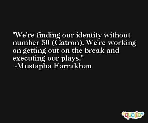 We're finding our identity without number 50 (Catron). We're working on getting out on the break and executing our plays. -Mustapha Farrakhan