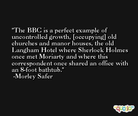 The BBC is a perfect example of uncontrolled growth, [occupying] old churches and manor houses, the old Langham Hotel where Sherlock Holmes once met Moriarty and where this correspondent once shared an office with an 8-foot bathtub. -Morley Safer