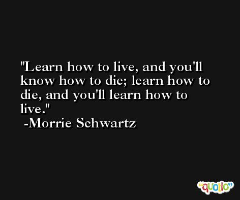 Learn how to live, and you'll know how to die; learn how to die, and you'll learn how to live. -Morrie Schwartz
