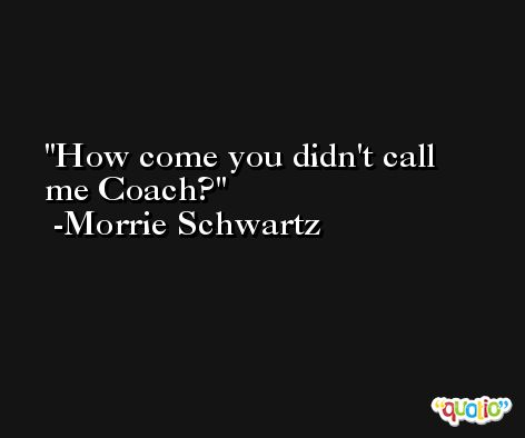 How come you didn't call me Coach? -Morrie Schwartz