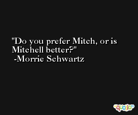 Do you prefer Mitch, or is Mitchell better? -Morrie Schwartz