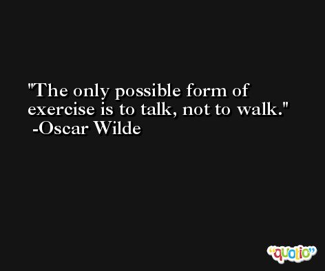 The only possible form of exercise is to talk, not to walk. -Oscar Wilde