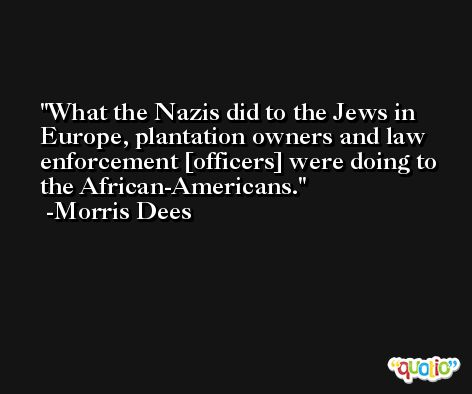 What the Nazis did to the Jews in Europe, plantation owners and law enforcement [officers] were doing to the African-Americans. -Morris Dees
