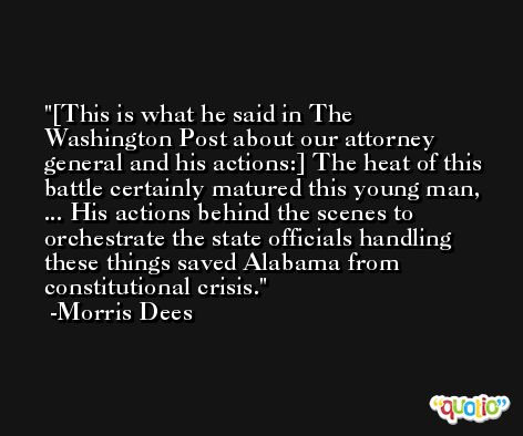 [This is what he said in The Washington Post about our attorney general and his actions:] The heat of this battle certainly matured this young man, ... His actions behind the scenes to orchestrate the state officials handling these things saved Alabama from constitutional crisis. -Morris Dees