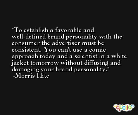 To establish a favorable and well-defined brand personality with the consumer the advertiser must be consistent. You can't use a comic approach today and a scientist in a white jacket tomorrow without diffusing and damaging your brand personality. -Morris Hite