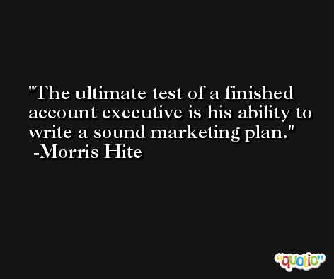 The ultimate test of a finished account executive is his ability to write a sound marketing plan. -Morris Hite