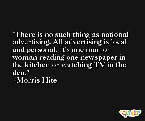 There is no such thing as national advertising. All advertising is local and personal. It's one man or woman reading one newspaper in the kitchen or watching TV in the den. -Morris Hite