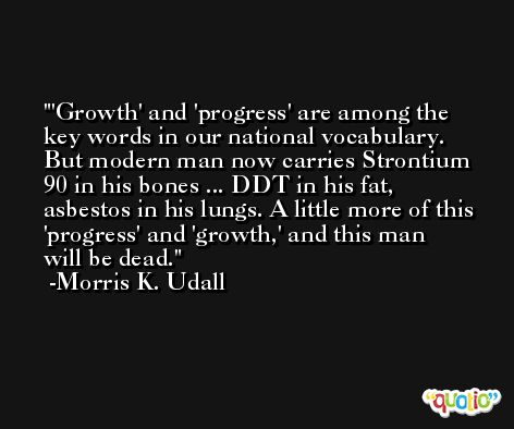 'Growth' and 'progress' are among the key words in our national vocabulary. But modern man now carries Strontium 90 in his bones ... DDT in his fat, asbestos in his lungs. A little more of this 'progress' and 'growth,' and this man will be dead. -Morris K. Udall