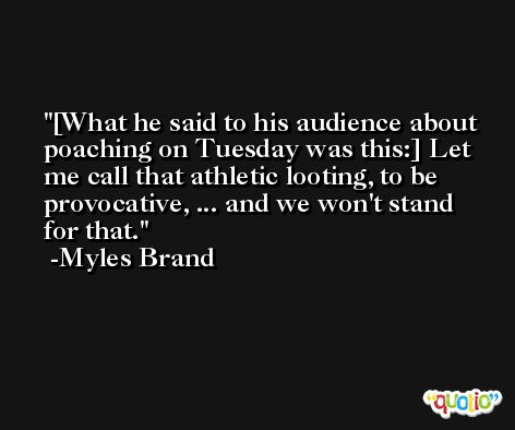 [What he said to his audience about poaching on Tuesday was this:] Let me call that athletic looting, to be provocative, ... and we won't stand for that. -Myles Brand