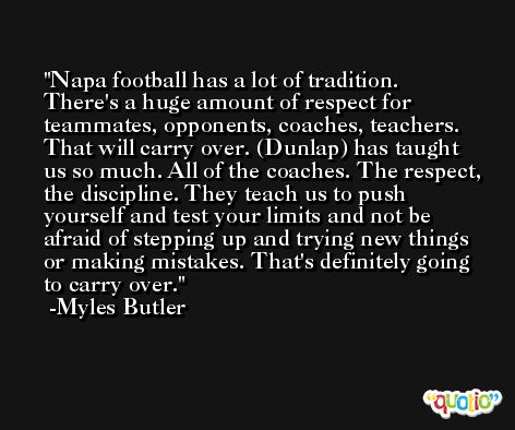 Napa football has a lot of tradition. There's a huge amount of respect for teammates, opponents, coaches, teachers. That will carry over. (Dunlap) has taught us so much. All of the coaches. The respect, the discipline. They teach us to push yourself and test your limits and not be afraid of stepping up and trying new things or making mistakes. That's definitely going to carry over. -Myles Butler