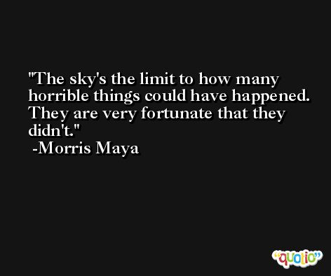 The sky's the limit to how many horrible things could have happened. They are very fortunate that they didn't. -Morris Maya