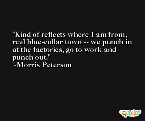 Kind of reflects where I am from, real blue-collar town -- we punch in at the factories, go to work and punch out. -Morris Peterson