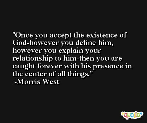 Once you accept the existence of God-however you define him, however you explain your relationship to him-then you are caught forever with his presence in the center of all things. -Morris West