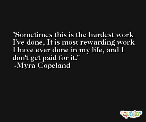 Sometimes this is the hardest work I've done, It is most rewarding work I have ever done in my life, and I don't get paid for it. -Myra Copeland