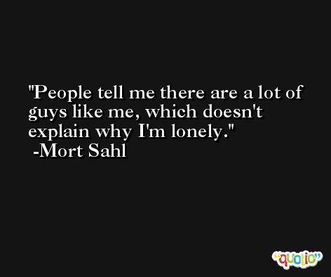 People tell me there are a lot of guys like me, which doesn't explain why I'm lonely. -Mort Sahl