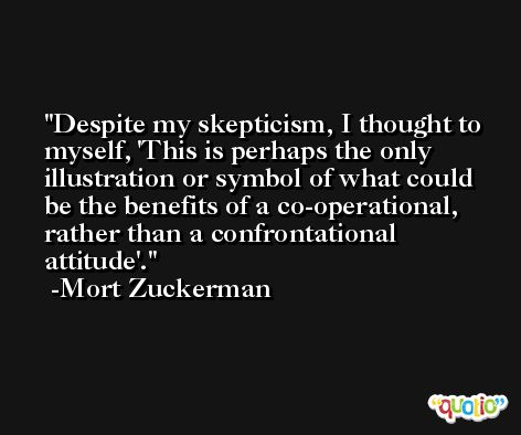 Despite my skepticism, I thought to myself, 'This is perhaps the only illustration or symbol of what could be the benefits of a co-operational, rather than a confrontational attitude'. -Mort Zuckerman