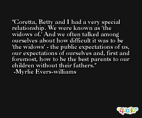 Coretta, Betty and I had a very special relationship. We were known as 'the widows of.' And we often talked among ourselves about how difficult it was to be 'the widows' - the public expectations of us, our expectations of ourselves and, first and foremost, how to be the best parents to our children without their fathers. -Myrlie Evers-williams