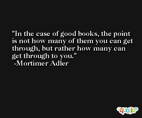 In the case of good books, the point is not how many of them you can get through, but rather how many can get through to you. -Mortimer Adler