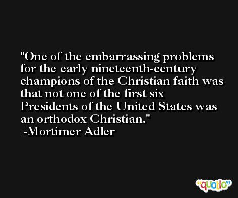 One of the embarrassing problems for the early nineteenth-century champions of the Christian faith was that not one of the first six Presidents of the United States was an orthodox Christian. -Mortimer Adler