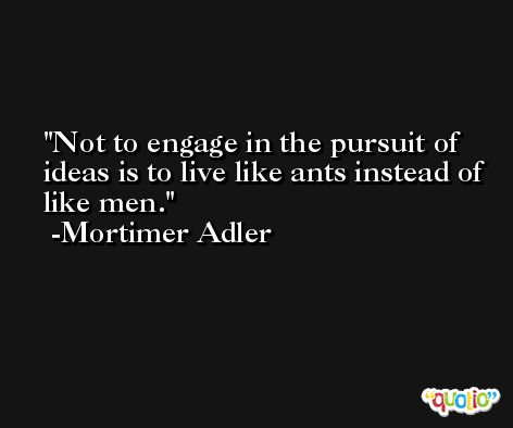 Not to engage in the pursuit of ideas is to live like ants instead of like men. -Mortimer Adler