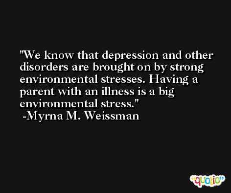 We know that depression and other disorders are brought on by strong environmental stresses. Having a parent with an illness is a big environmental stress. -Myrna M. Weissman