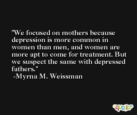 We focused on mothers because depression is more common in women than men, and women are more apt to come for treatment. But we suspect the same with depressed fathers. -Myrna M. Weissman