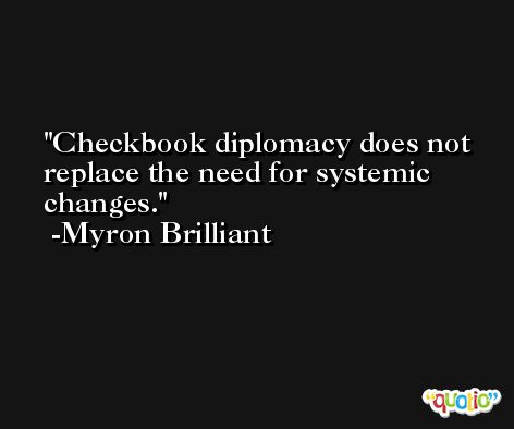 Checkbook diplomacy does not replace the need for systemic changes. -Myron Brilliant
