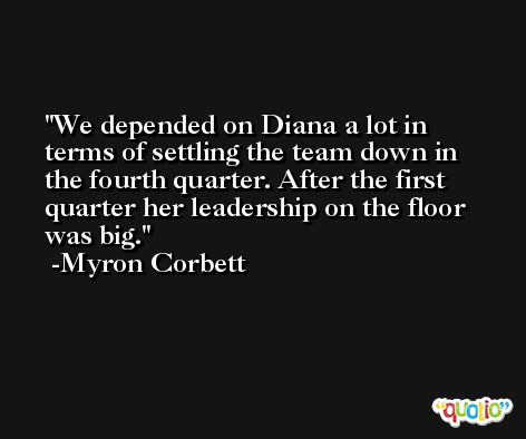 We depended on Diana a lot in terms of settling the team down in the fourth quarter. After the first quarter her leadership on the floor was big. -Myron Corbett